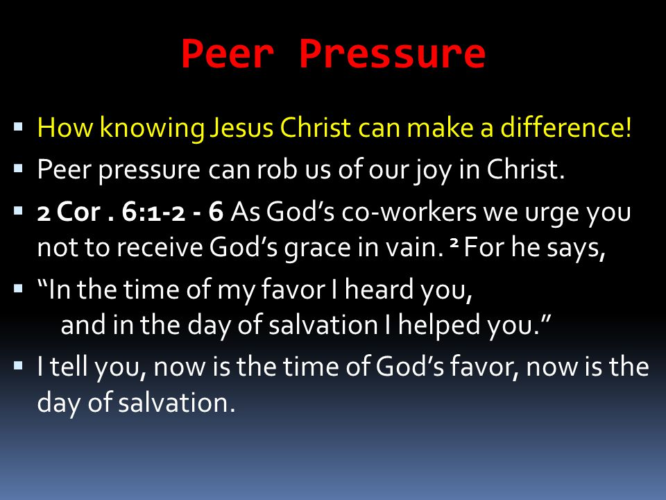 Peer Pressure How knowing Jesus Christ can make a difference!