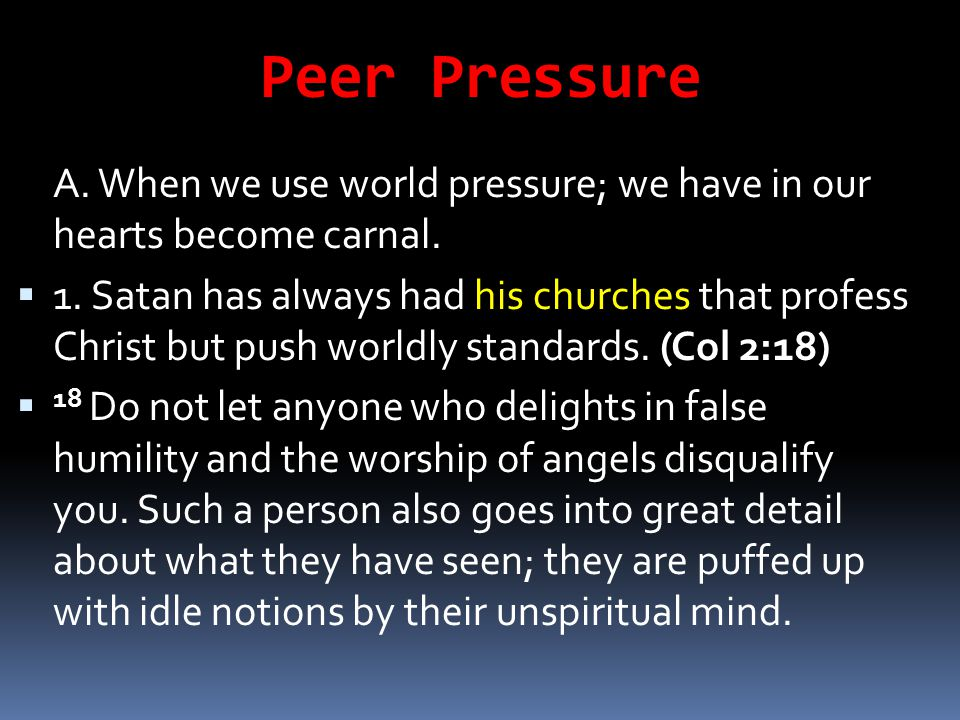 Peer Pressure A. When we use world pressure; we have in our hearts become carnal.