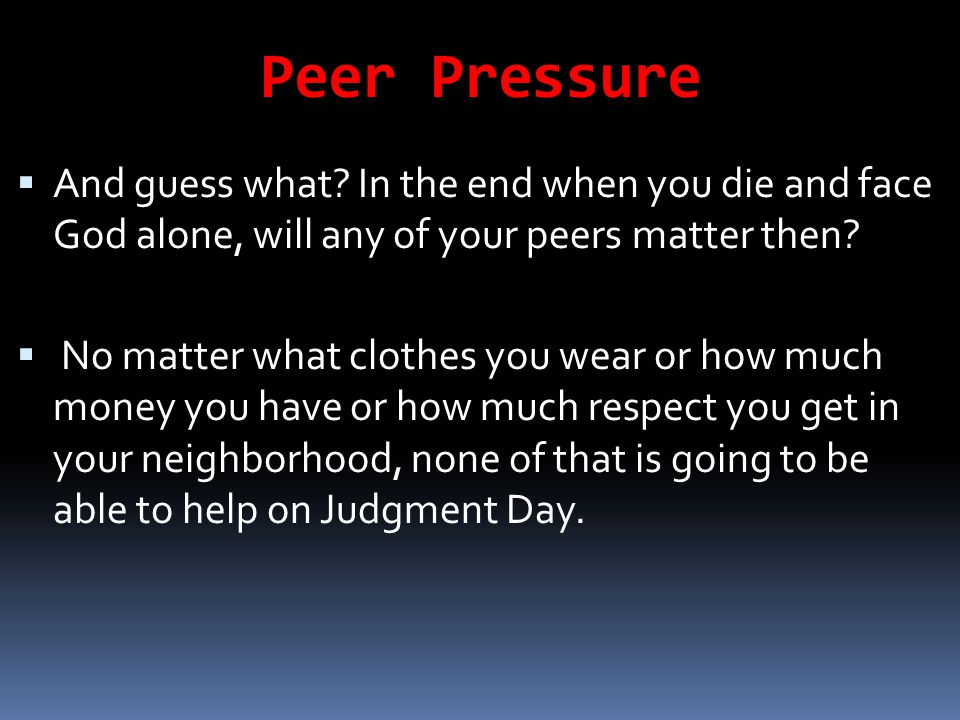 Peer Pressure And guess what In the end when you die and face God alone, will any of your peers matter then