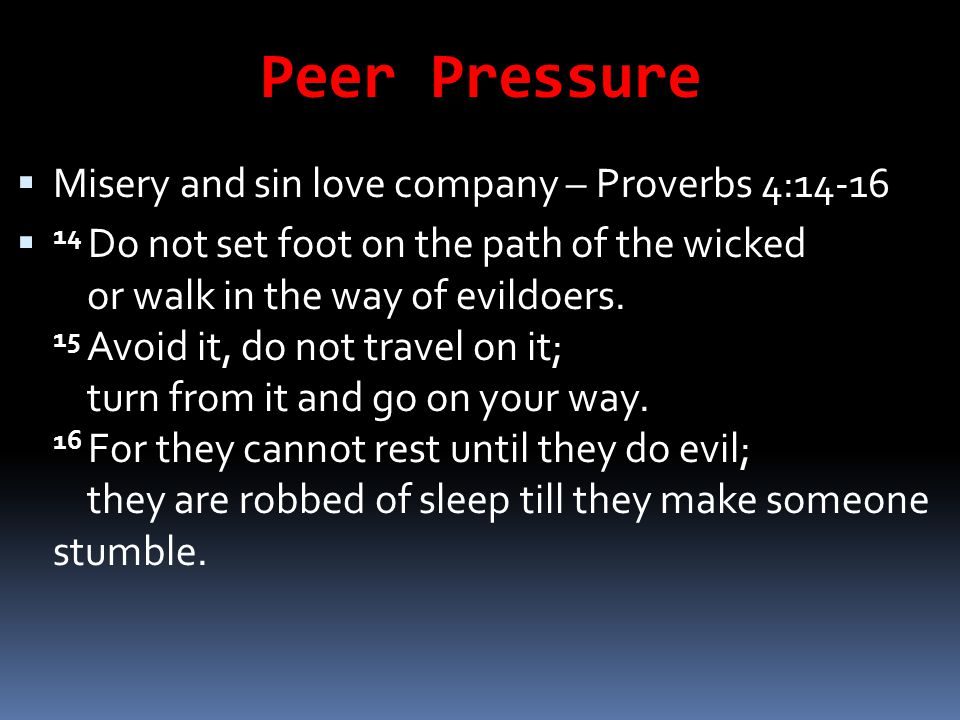 Peer Pressure Misery and sin love company – Proverbs 4:14-16