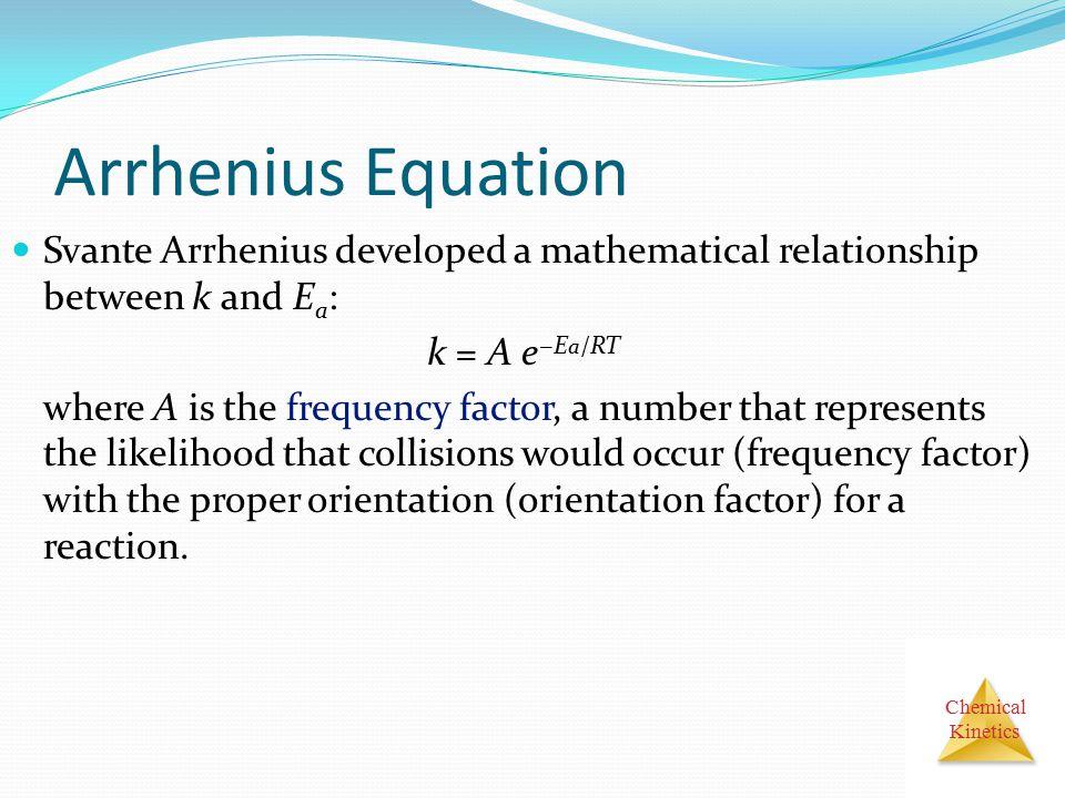 Arrhenius Equation Svante Arrhenius developed a mathematical relationship between k and Ea: k = A e−Ea/RT.