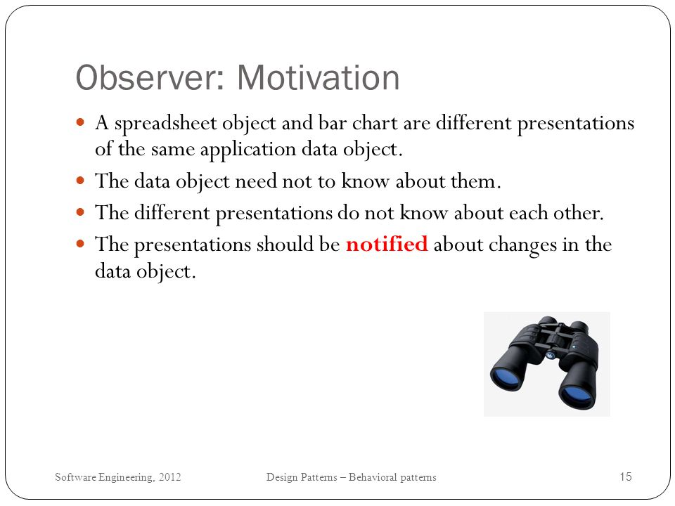 Observer: Motivation A spreadsheet object and bar chart are different presentations of the same application data object.