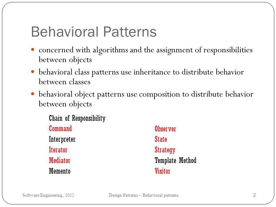 Behavioral Patterns concerned with algorithms and the assignment of responsibilities between objects.