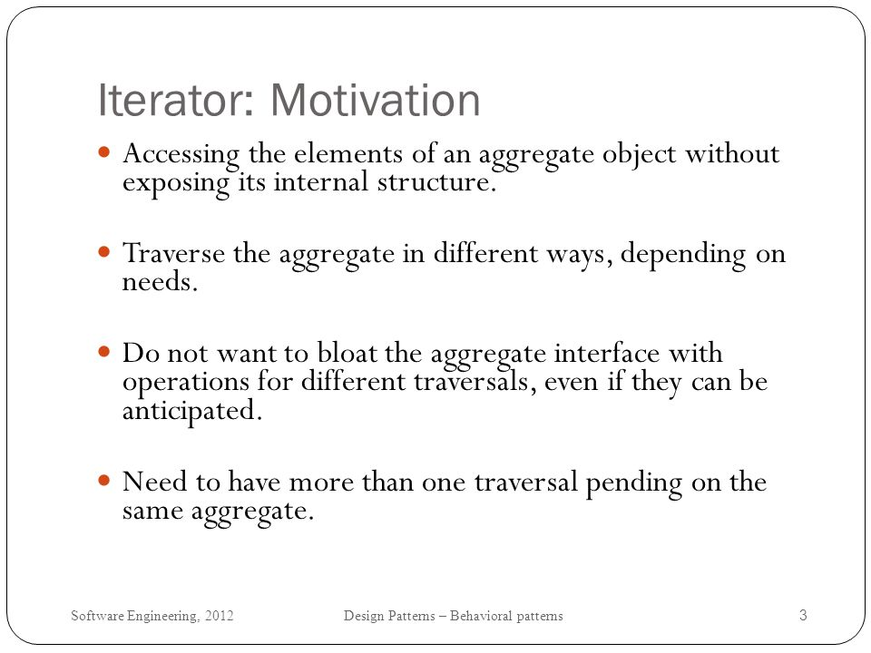 Iterator: Motivation Accessing the elements of an aggregate object without exposing its internal structure.