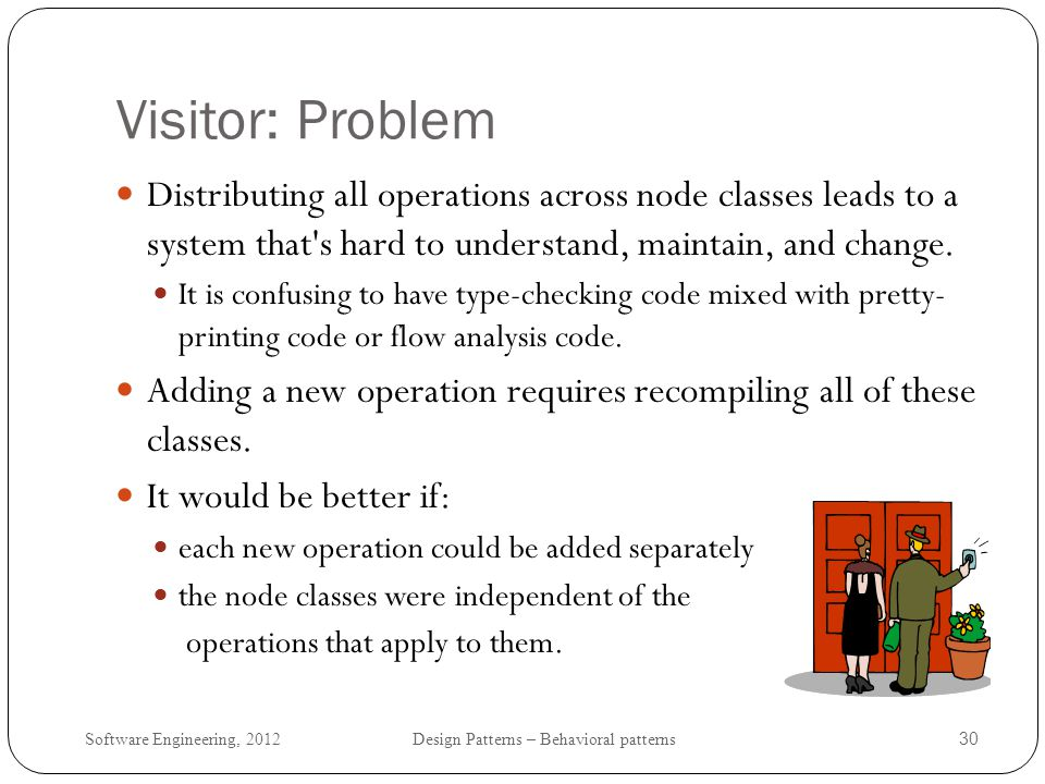 Visitor: Problem Distributing all operations across node classes leads to a system that s hard to understand, maintain, and change.