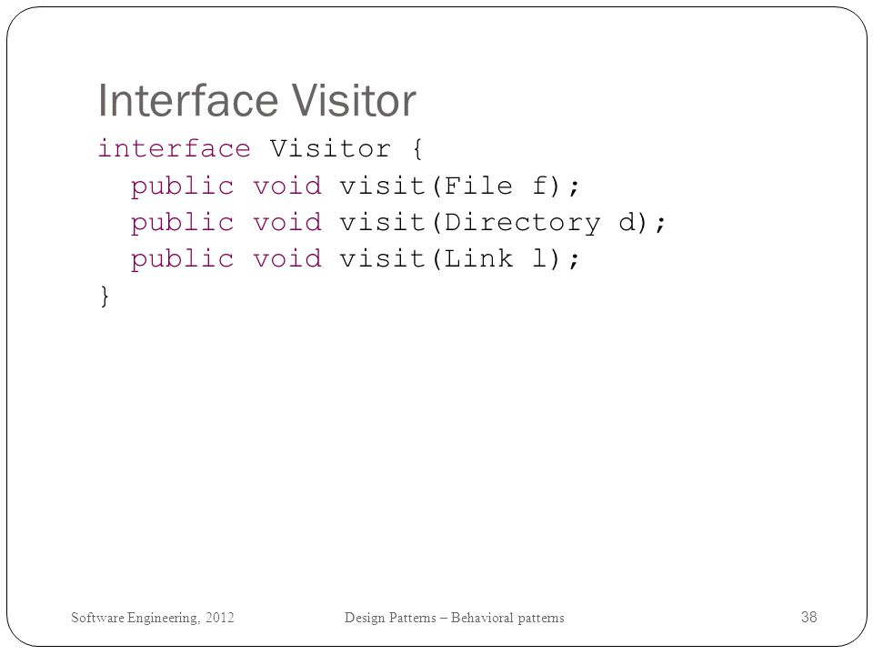 Interface Visitor interface Visitor { public void visit(File f);