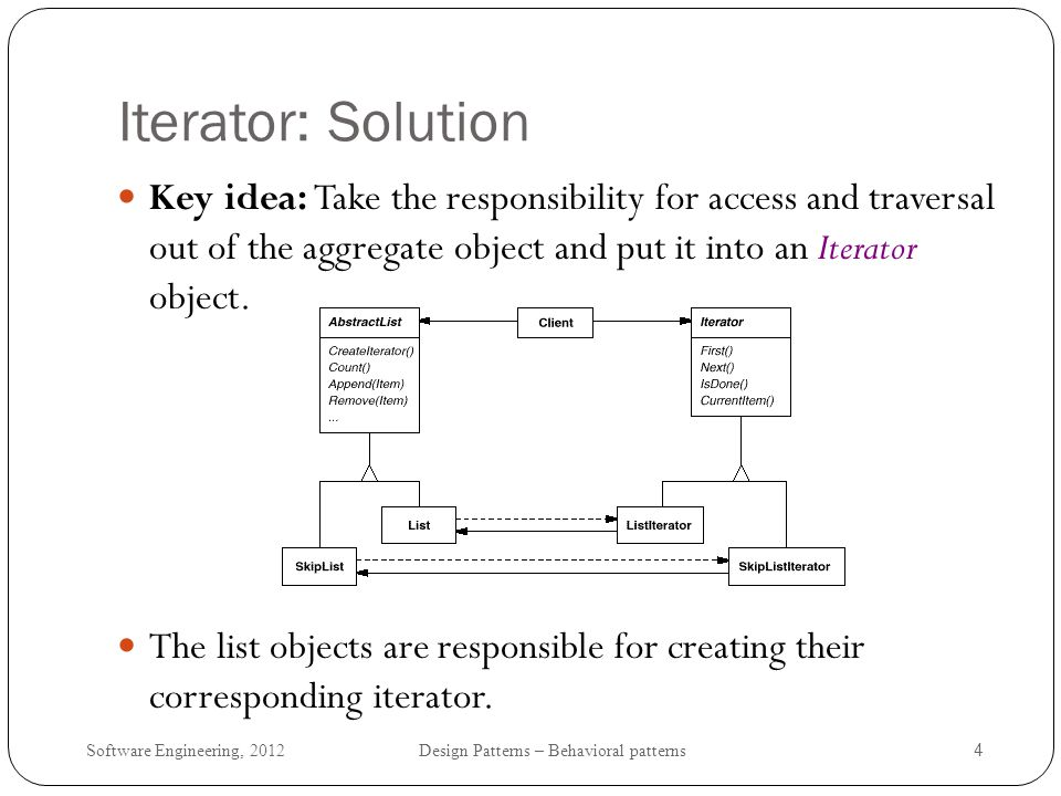Iterator: Solution Key idea: Take the responsibility for access and traversal out of the aggregate object and put it into an Iterator object.