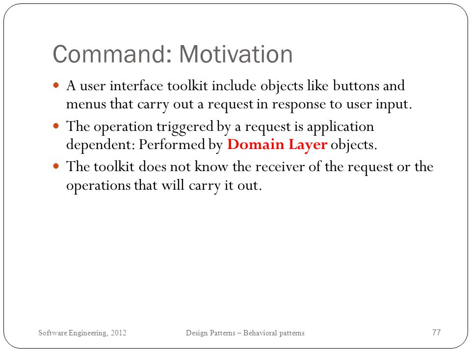 Command: Motivation A user interface toolkit include objects like buttons and menus that carry out a request in response to user input.