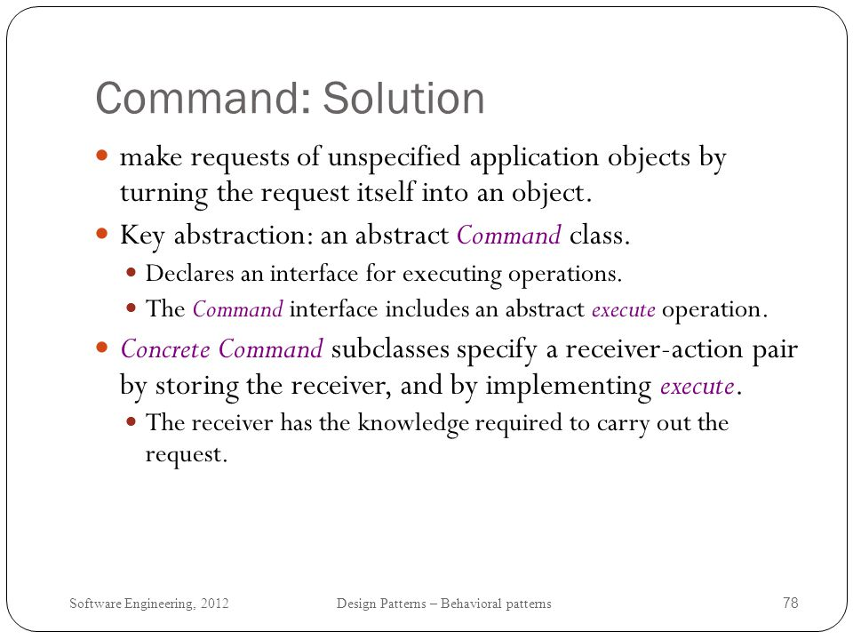 Command: Solution make requests of unspecified application objects by turning the request itself into an object.