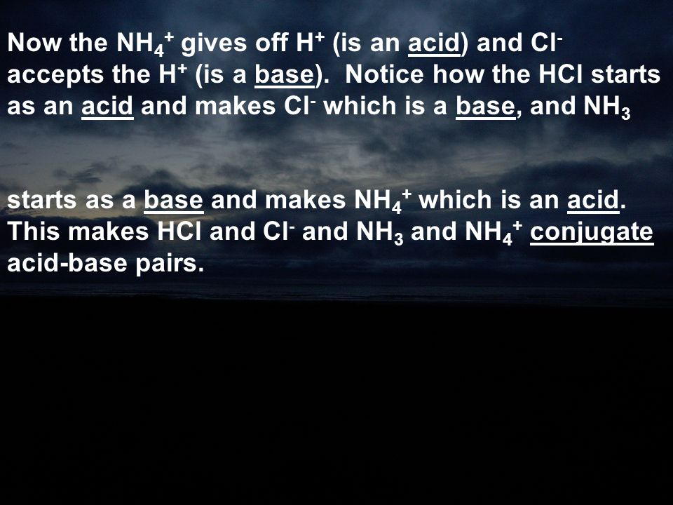 Now the NH4+ gives off H+ (is an acid) and Cl- accepts the H+ (is a base). Notice how the HCl starts as an acid and makes Cl- which is a base, and NH3