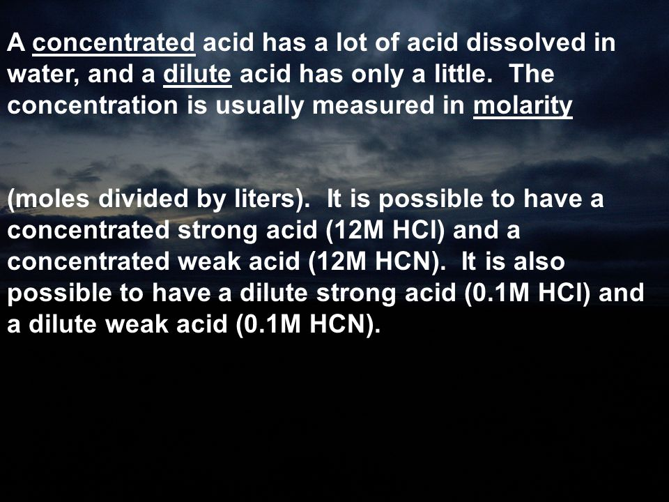 A concentrated acid has a lot of acid dissolved in water, and a dilute acid has only a little. The concentration is usually measured in molarity