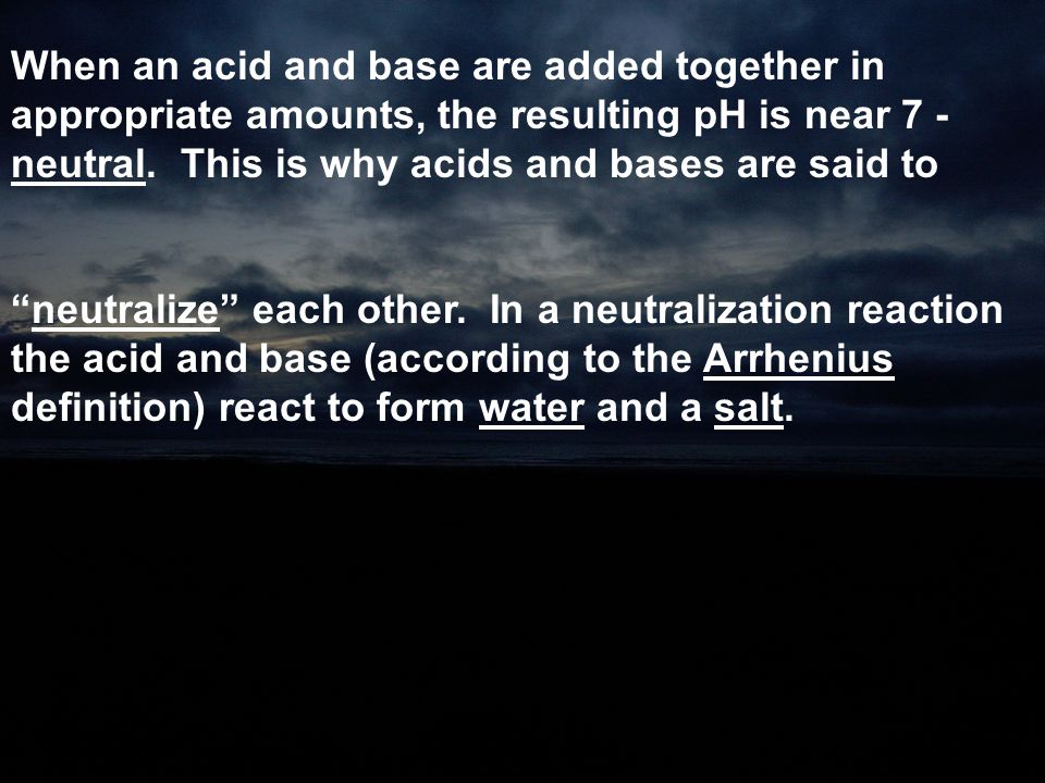 When an acid and base are added together in appropriate amounts, the resulting pH is near 7 - neutral. This is why acids and bases are said to
