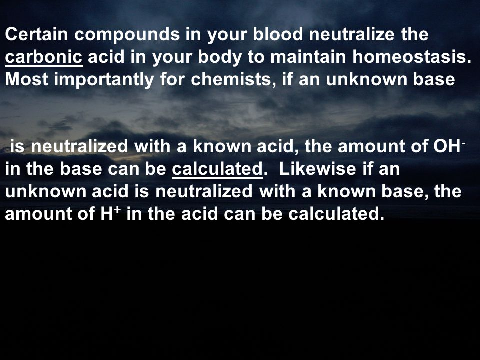 Certain compounds in your blood neutralize the carbonic acid in your body to maintain homeostasis. Most importantly for chemists, if an unknown base