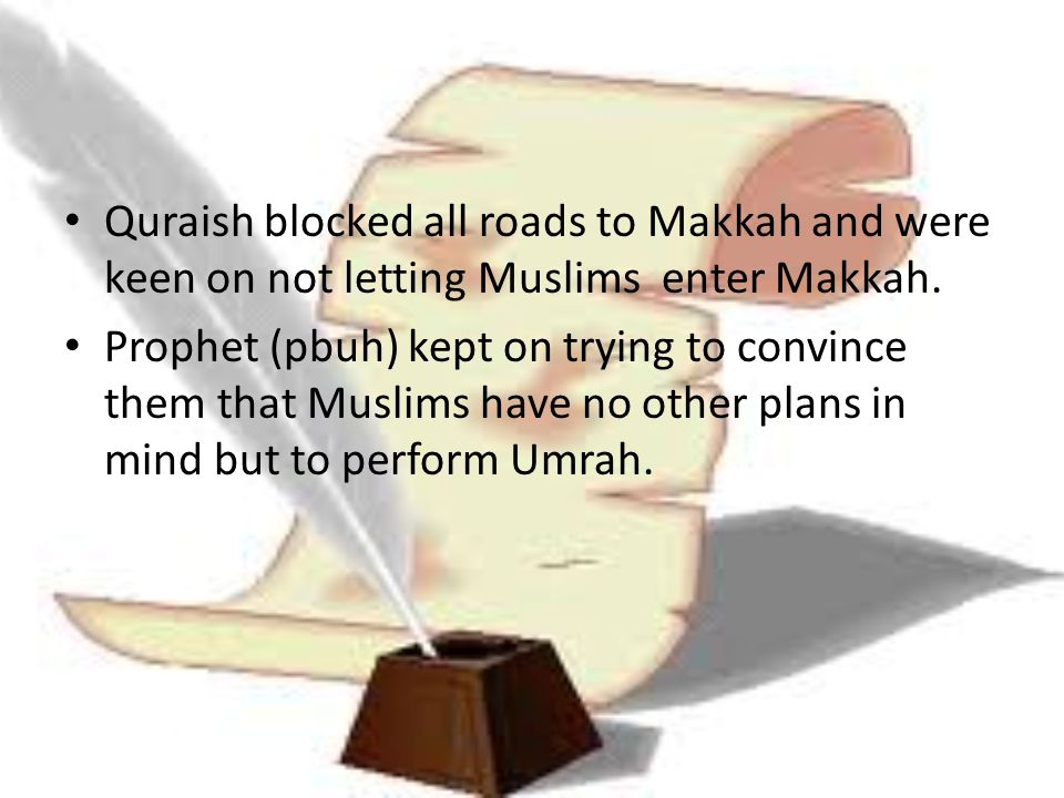 Quraish blocked all roads to Makkah and were keen on not letting Muslims enter Makkah.