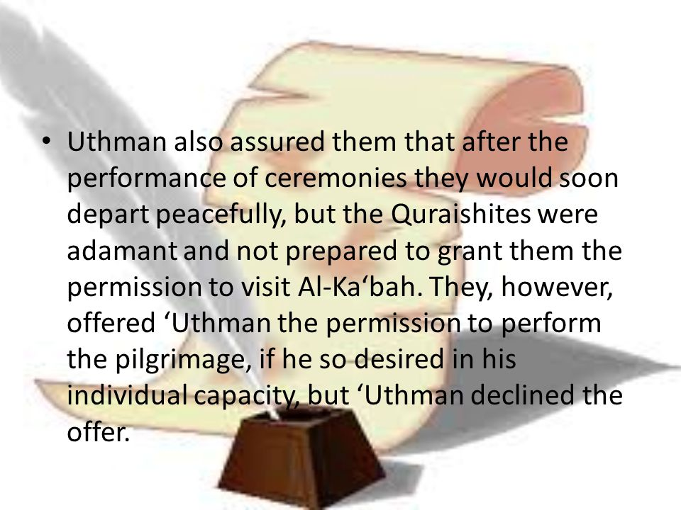 Uthman also assured them that after the performance of ceremonies they would soon depart peacefully, but the Quraishites were adamant and not prepared to grant them the permission to visit Al-Ka'bah.