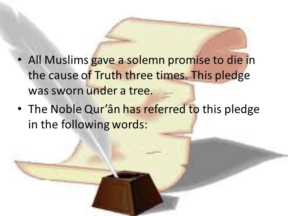 All Muslims gave a solemn promise to die in the cause of Truth three times. This pledge was sworn under a tree.