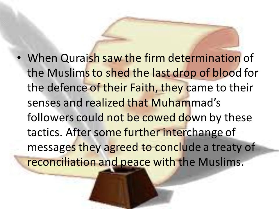 When Quraish saw the firm determination of the Muslims to shed the last drop of blood for the defence of their Faith, they came to their senses and realized that Muhammad's followers could not be cowed down by these tactics.