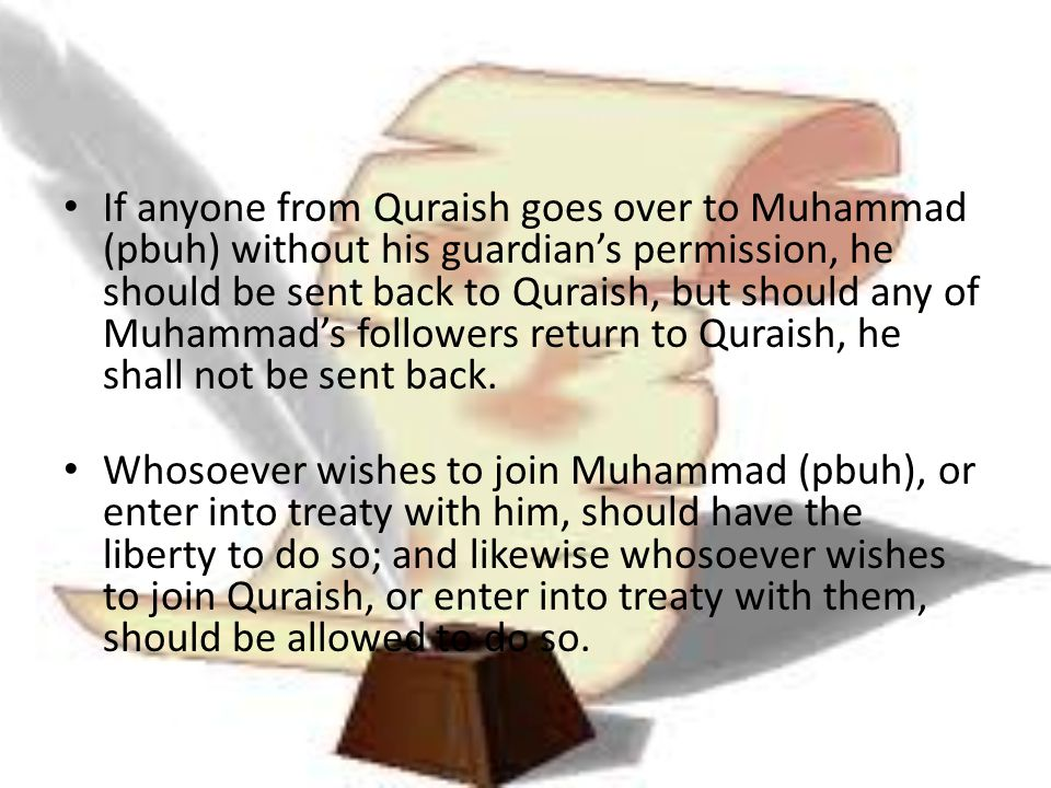If anyone from Quraish goes over to Muhammad (pbuh) without his guardian's permission, he should be sent back to Quraish, but should any of Muhammad's followers return to Quraish, he shall not be sent back.