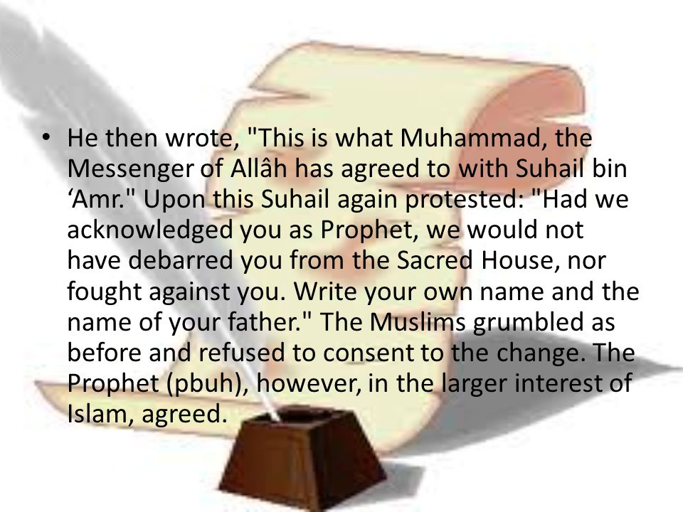 He then wrote, This is what Muhammad, the Messenger of Allâh has agreed to with Suhail bin 'Amr. Upon this Suhail again protested: Had we acknowledged you as Prophet, we would not have debarred you from the Sacred House, nor fought against you.