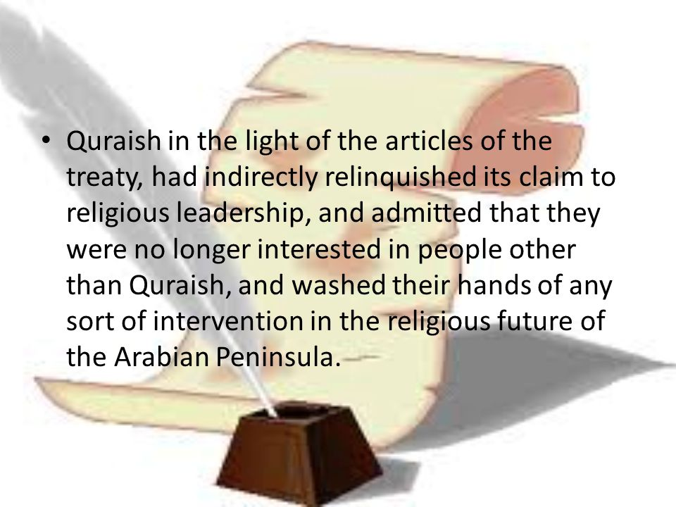 Quraish in the light of the articles of the treaty, had indirectly relinquished its claim to religious leadership, and admitted that they were no longer interested in people other than Quraish, and washed their hands of any sort of intervention in the religious future of the Arabian Peninsula.