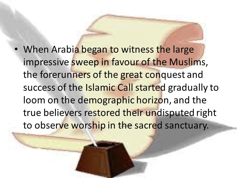 When Arabia began to witness the large impressive sweep in favour of the Muslims, the forerunners of the great conquest and success of the Islamic Call started gradually to loom on the demographic horizon, and the true believers restored their undisputed right to observe worship in the sacred sanctuary.