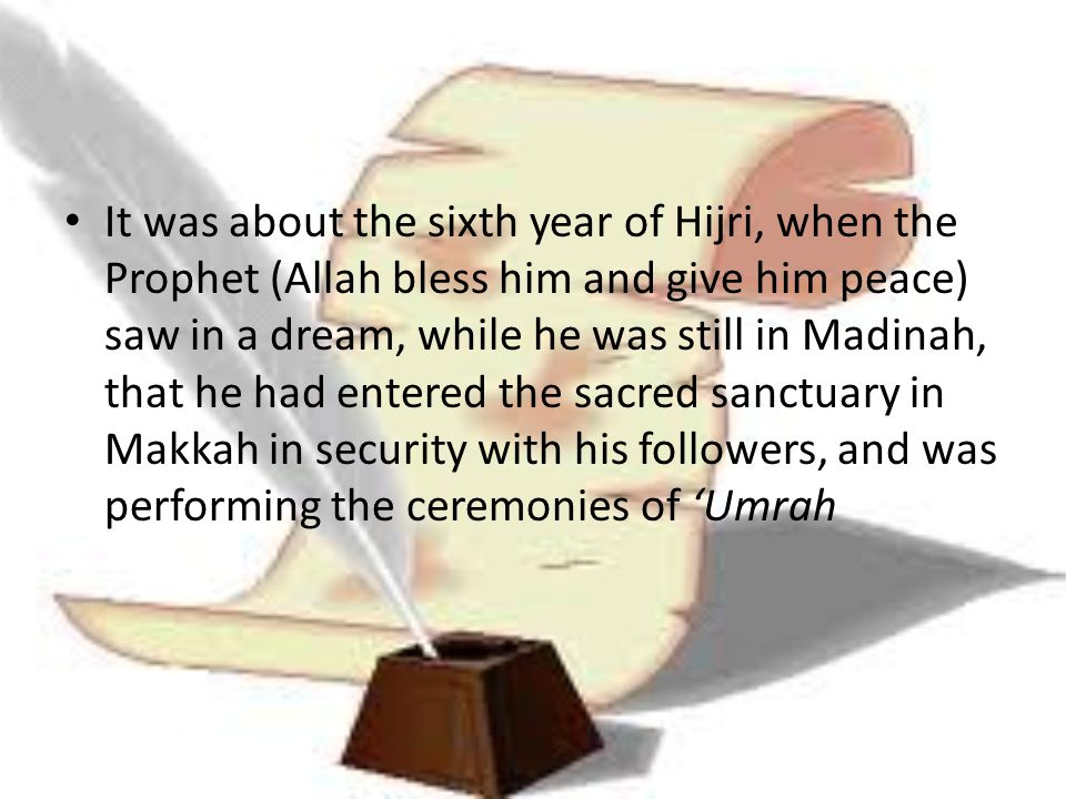 It was about the sixth year of Hijri, when the Prophet (Allah bless him and give him peace) saw in a dream, while he was still in Madinah, that he had entered the sacred sanctuary in Makkah in security with his followers, and was performing the ceremonies of 'Umrah