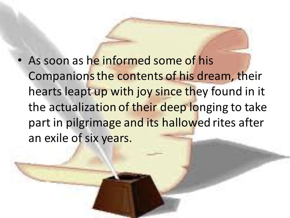 As soon as he informed some of his Companions the contents of his dream, their hearts leapt up with joy since they found in it the actualization of their deep longing to take part in pilgrimage and its hallowed rites after an exile of six years.