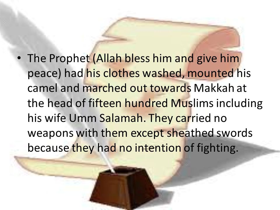The Prophet (Allah bless him and give him peace) had his clothes washed, mounted his camel and marched out towards Makkah at the head of fifteen hundred Muslims including his wife Umm Salamah.