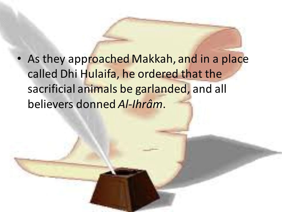 As they approached Makkah, and in a place called Dhi Hulaifa, he ordered that the sacrificial animals be garlanded, and all believers donned Al-Ihrâm.