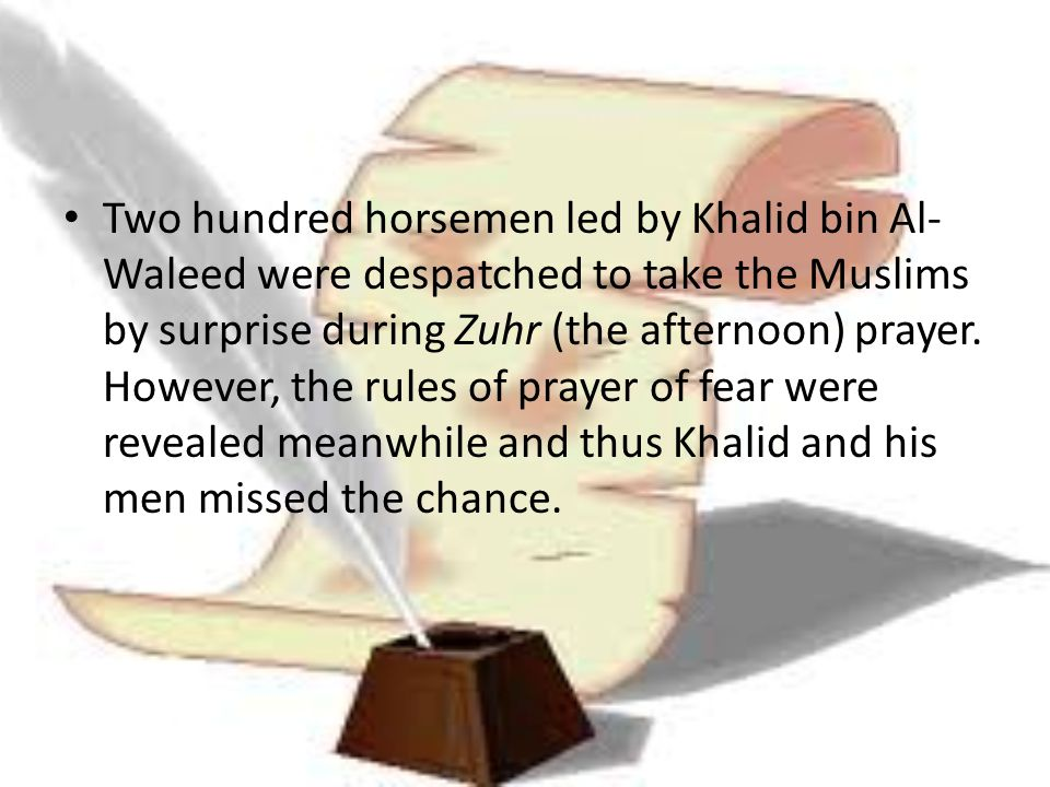 Two hundred horsemen led by Khalid bin Al-Waleed were despatched to take the Muslims by surprise during Zuhr (the afternoon) prayer.