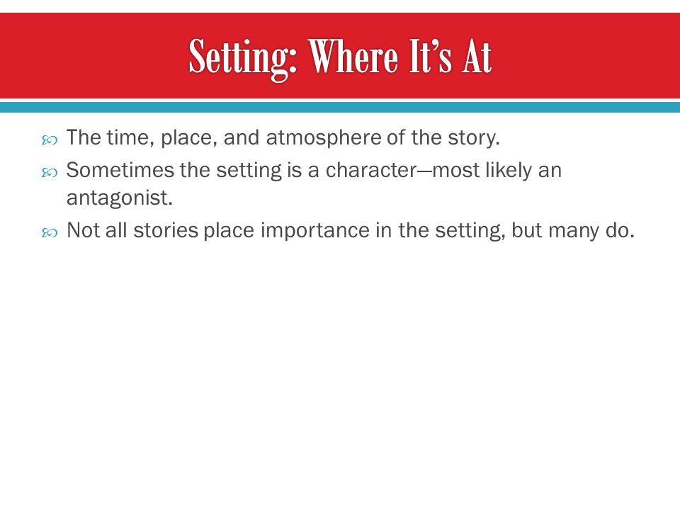 Setting: Where It's At The time, place, and atmosphere of the story.