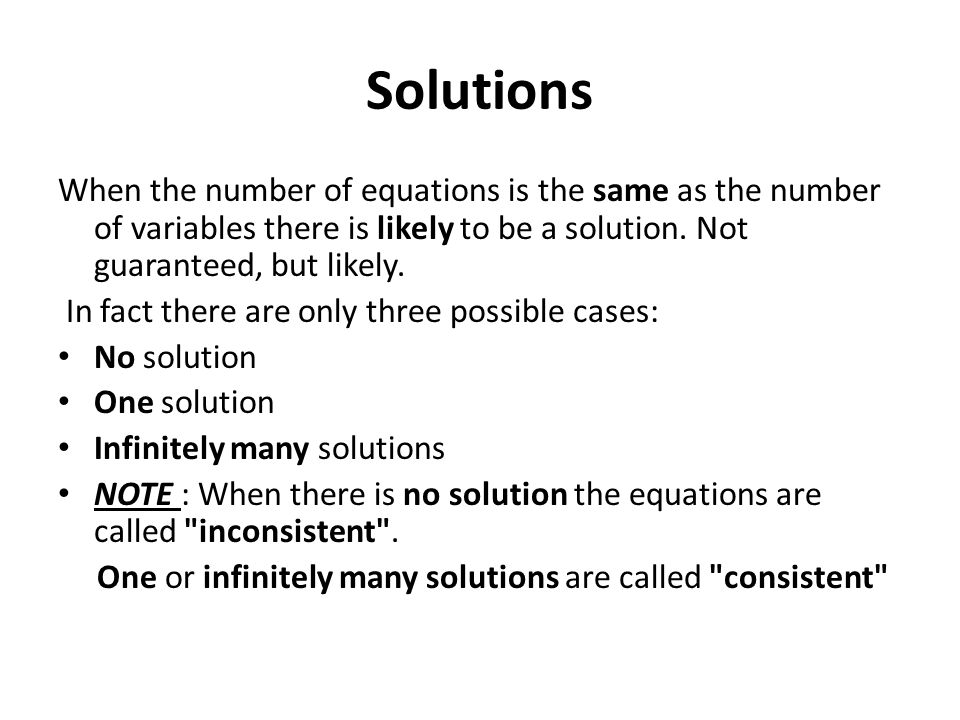 Solutions When the number of equations is the same as the number of variables there is likely to be a solution. Not guaranteed, but likely.