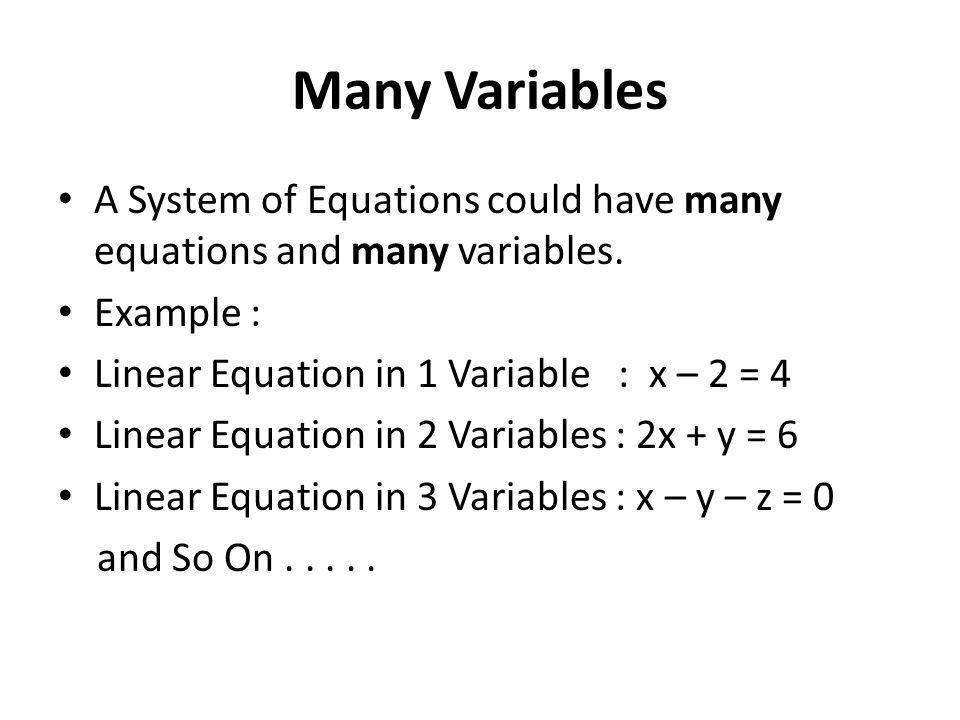 Many Variables A System of Equations could have many equations and many variables. Example : Linear Equation in 1 Variable : x – 2 = 4.