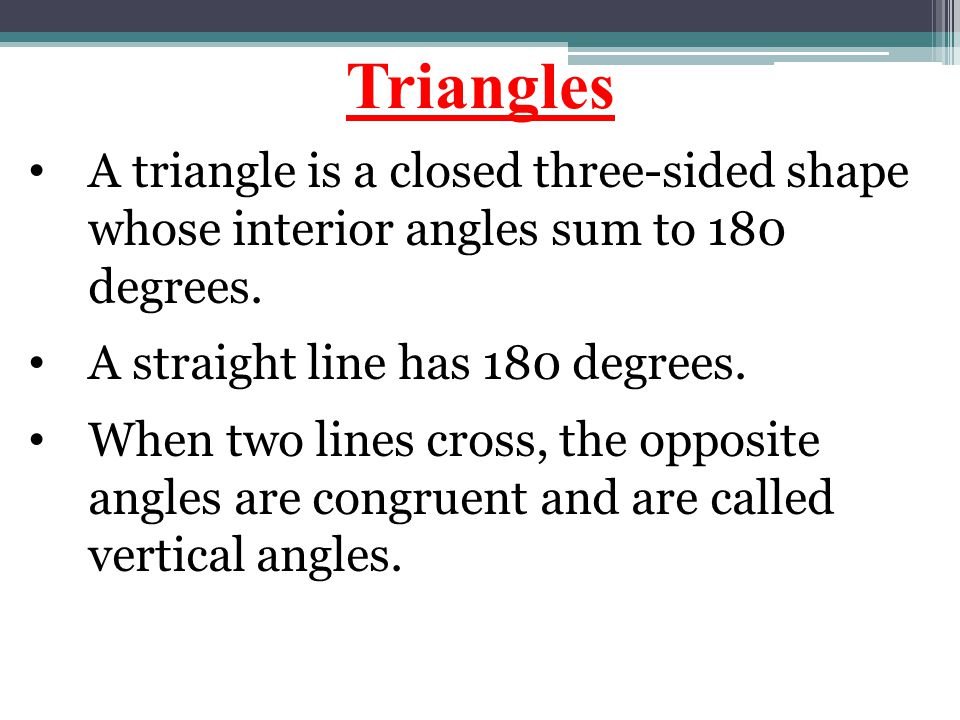 Triangles A triangle is a closed three-sided shape whose interior angles sum to 180 degrees. A straight line has 180 degrees.