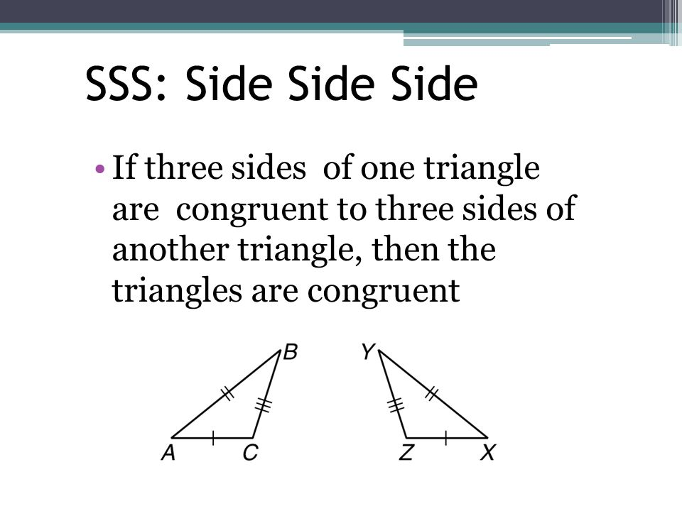 SSS: Side Side Side If three sides of one triangle are congruent to three sides of another triangle, then the triangles are congruent.