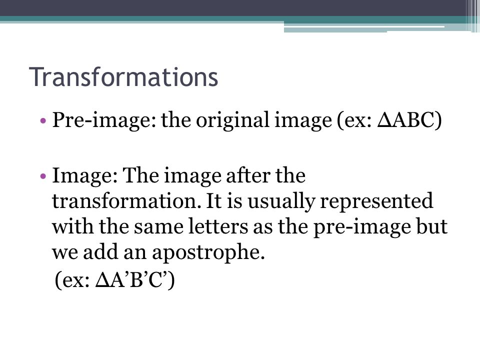 Transformations Pre-image: the original image (ex: ∆ABC)