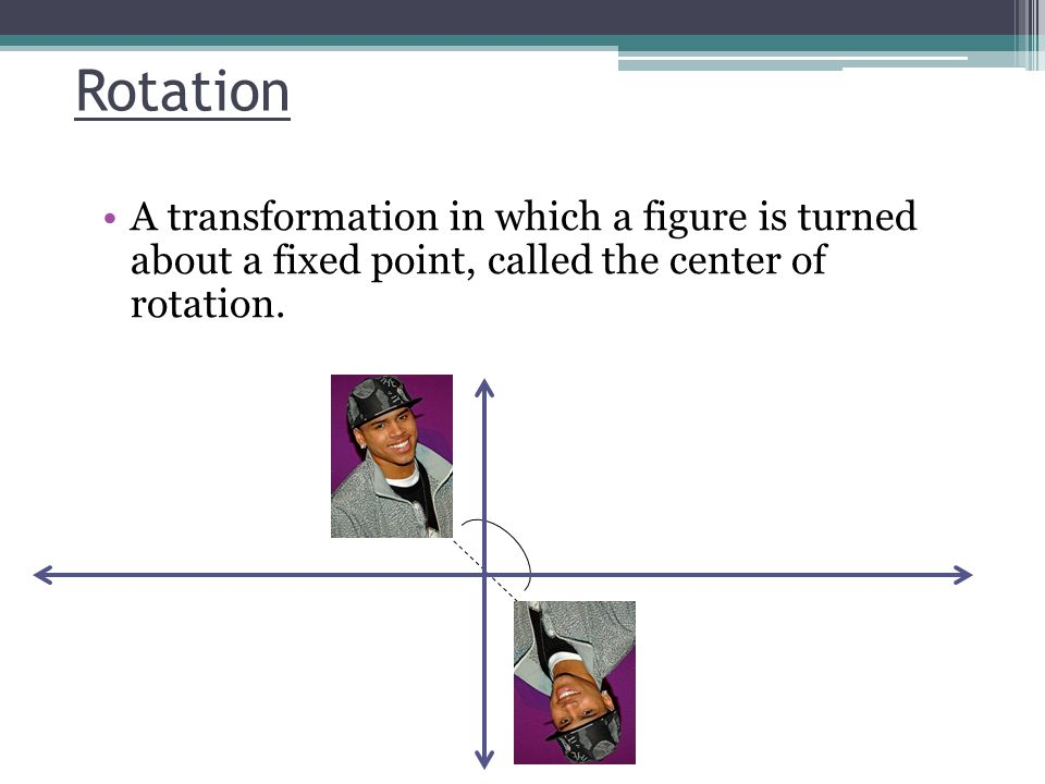 Rotation A transformation in which a figure is turned about a fixed point, called the center of rotation.