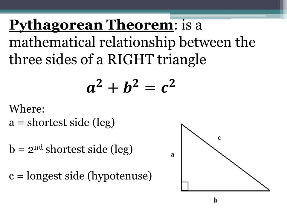 Pythagorean Theorem: is a mathematical relationship between the three sides of a RIGHT triangle