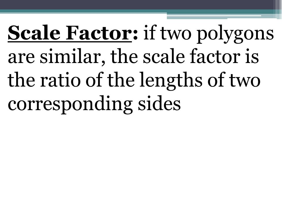 Scale Factor: if two polygons are similar, the scale factor is the ratio of the lengths of two corresponding sides