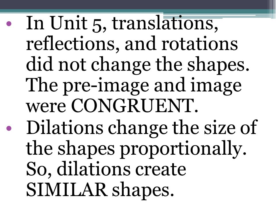 In Unit 5, translations, reflections, and rotations did not change the shapes. The pre-image and image were CONGRUENT.