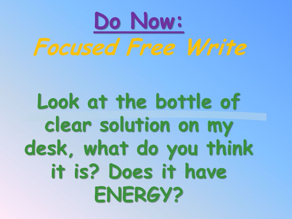 Do Now: Focused Free Write Look at the bottle of clear solution on my desk, what do you think it is.