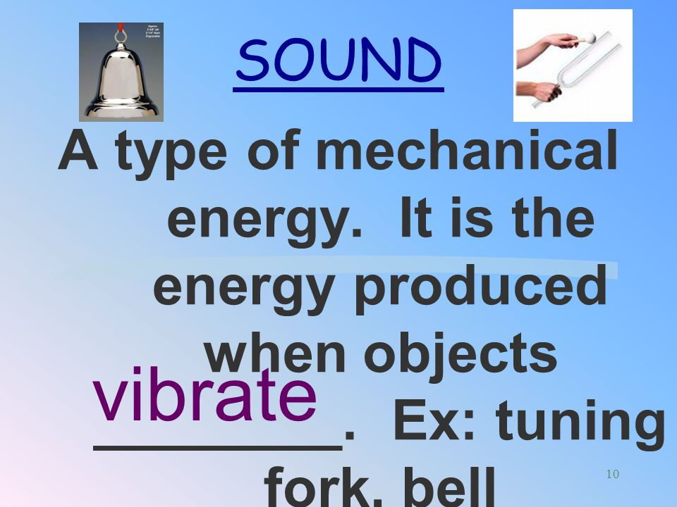 SOUND A type of mechanical energy. It is the energy produced when objects ________. Ex: tuning fork, bell.
