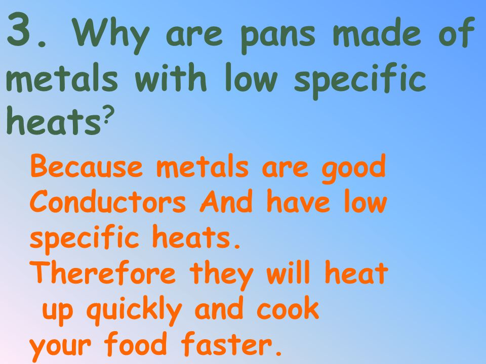 3. Why are pans made of metals with low specific heats