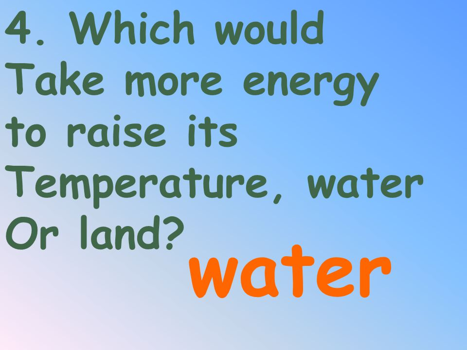 water 4. Which would Take more energy to raise its Temperature, water