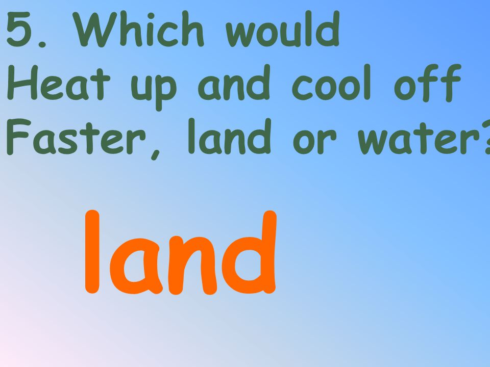 5. Which would Heat up and cool off Faster, land or water land