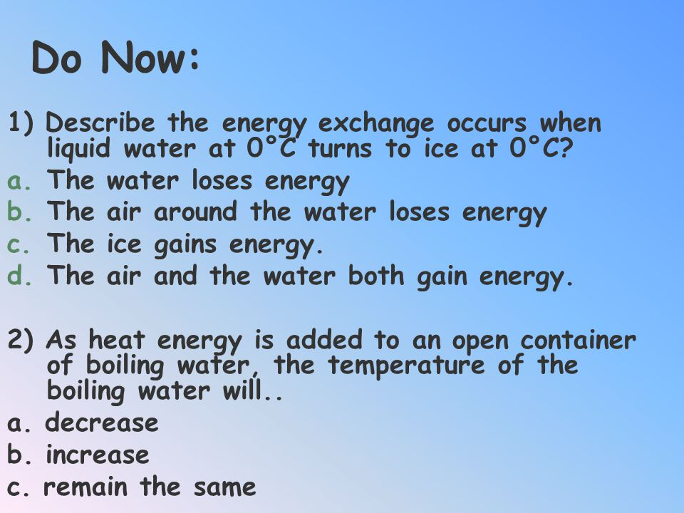 Do Now: 1) Describe the energy exchange occurs when liquid water at 0°C turns to ice at 0°C The water loses energy.