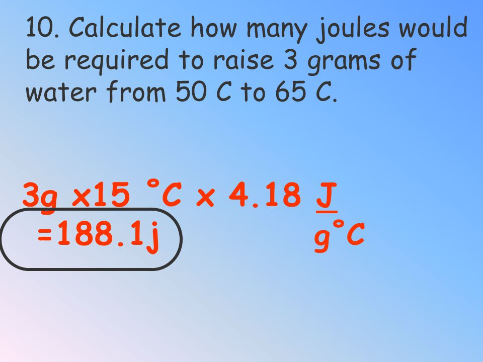 10. Calculate how many joules would be required to raise 3 grams of
