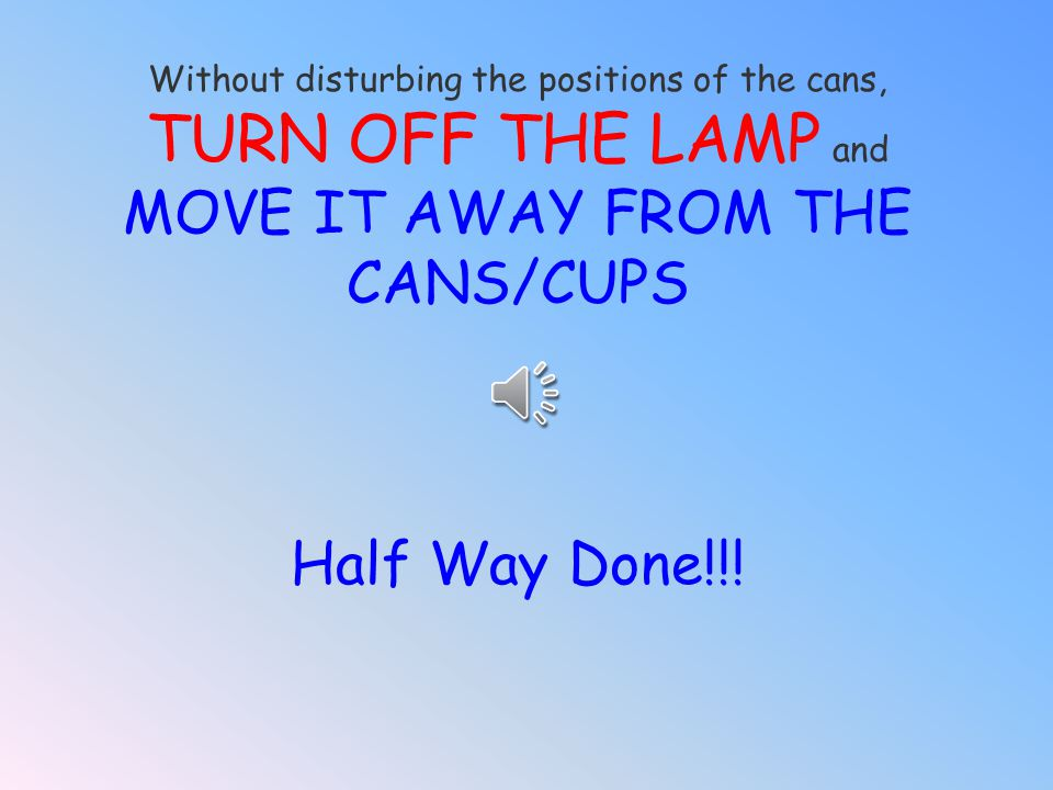 TURN OFF THE LAMP and MOVE IT AWAY FROM THE CANS/CUPS Half Way Done!!!