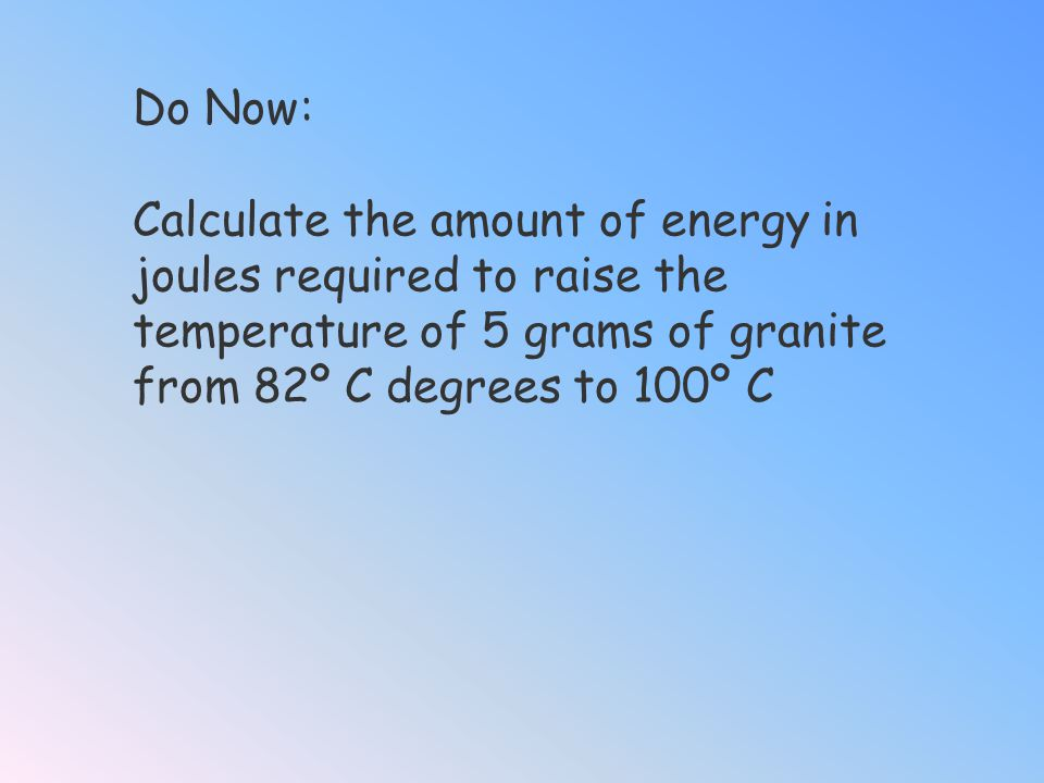 Do Now: Calculate the amount of energy in joules required to raise the temperature of 5 grams of granite from 82º C degrees to 100º C.