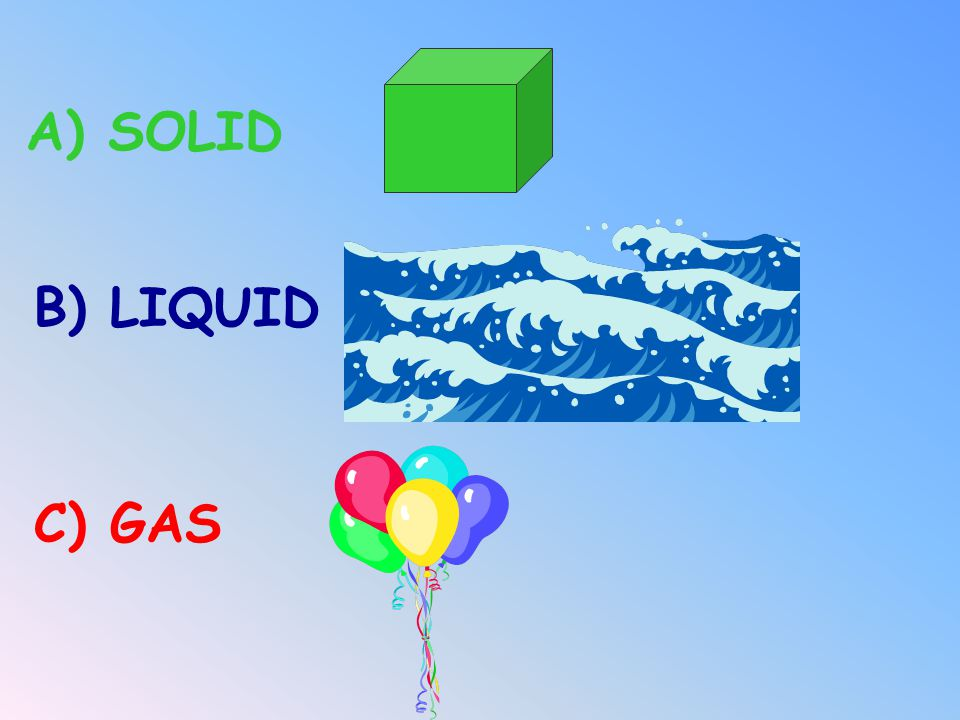 A) SOLID B) LIQUID C) GAS